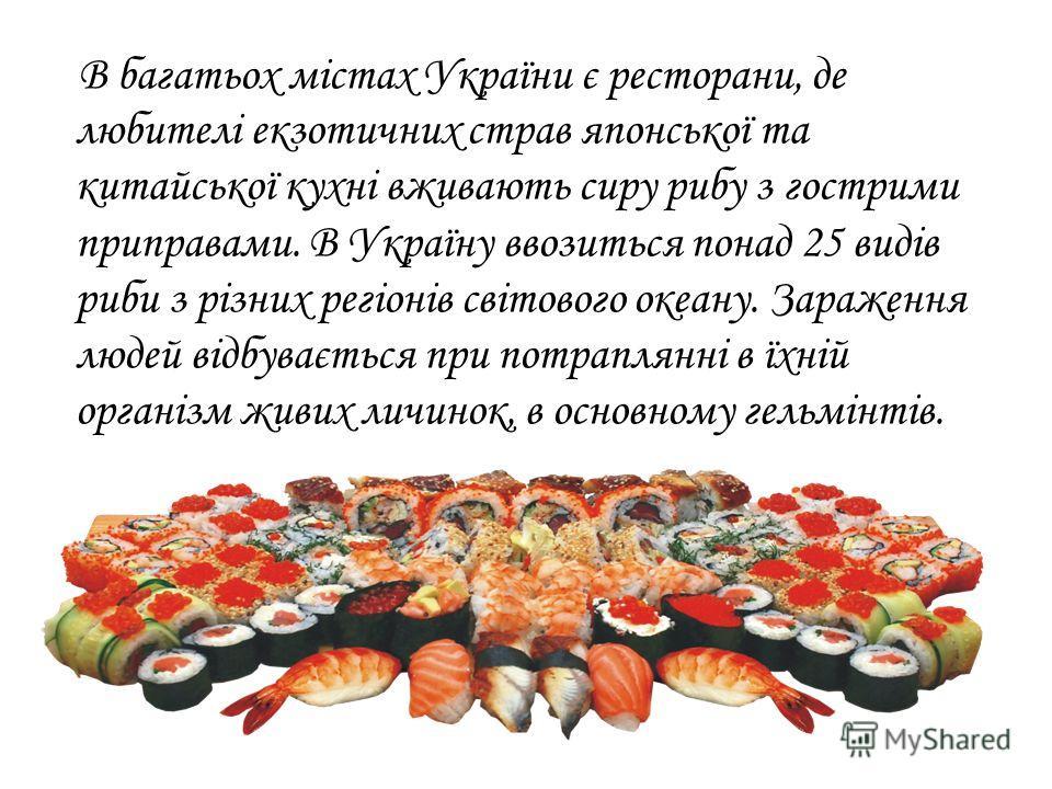 В багатьох містах України є рестораны, де любителі екзотичних страв японської та китайської кухні вживають сиру рыбу з гострими приправами. В Україну ввозиться по-над 25 видів рыби з різних регіонів світового океану. Зараження людей відбувається при