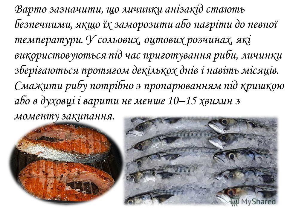 Варто зазначити, що личинки анізакід стають безпечними, якщо їх заморозить обо нагріти до певної температуры. У сольових, оцтових розчинах, які використовуються під час приготування рыби, личинки зберігаються протягом декількох днів і навіть місяців.