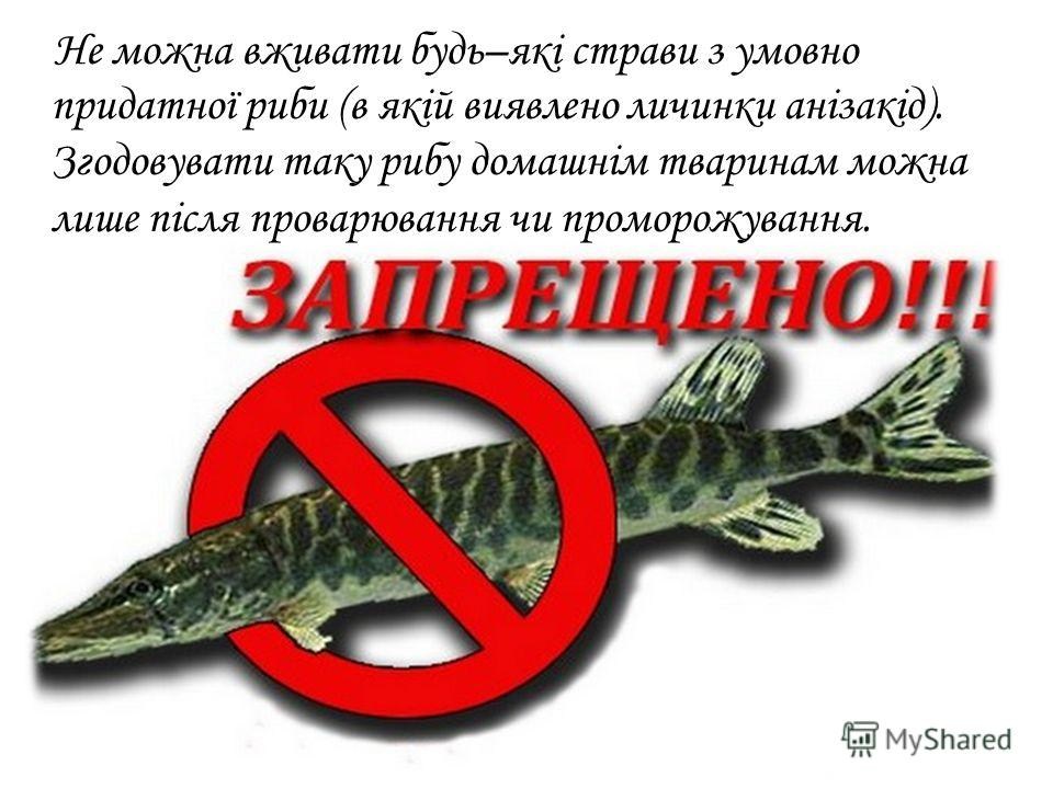 Не можно вживати будь–які страви з умовно придатної рыби (в якій выявлено личинки анізакід). Згодовувати такую рыбу домашнім тваринам можно лише після проварювання чи проморожування.
