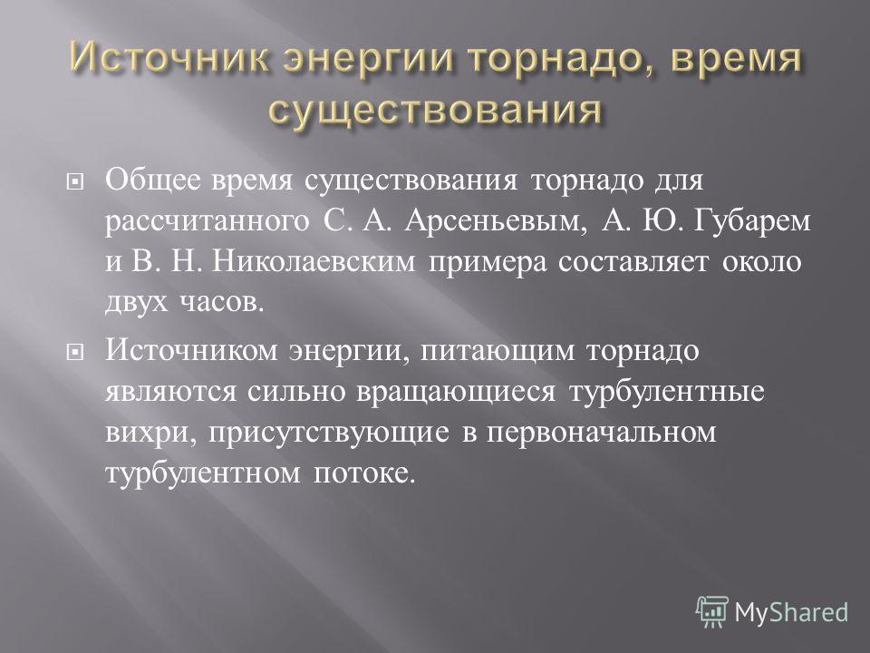 Общее время существования торнадо для рассчитанного С. А. Арсеньевым, А. Ю. Губарем и В. Н. Николаевским примера составляет около двух часов. Источником энергии, питающим торнадо являются сильно вращающиеся турбулентные вихри, присутствующие в первон