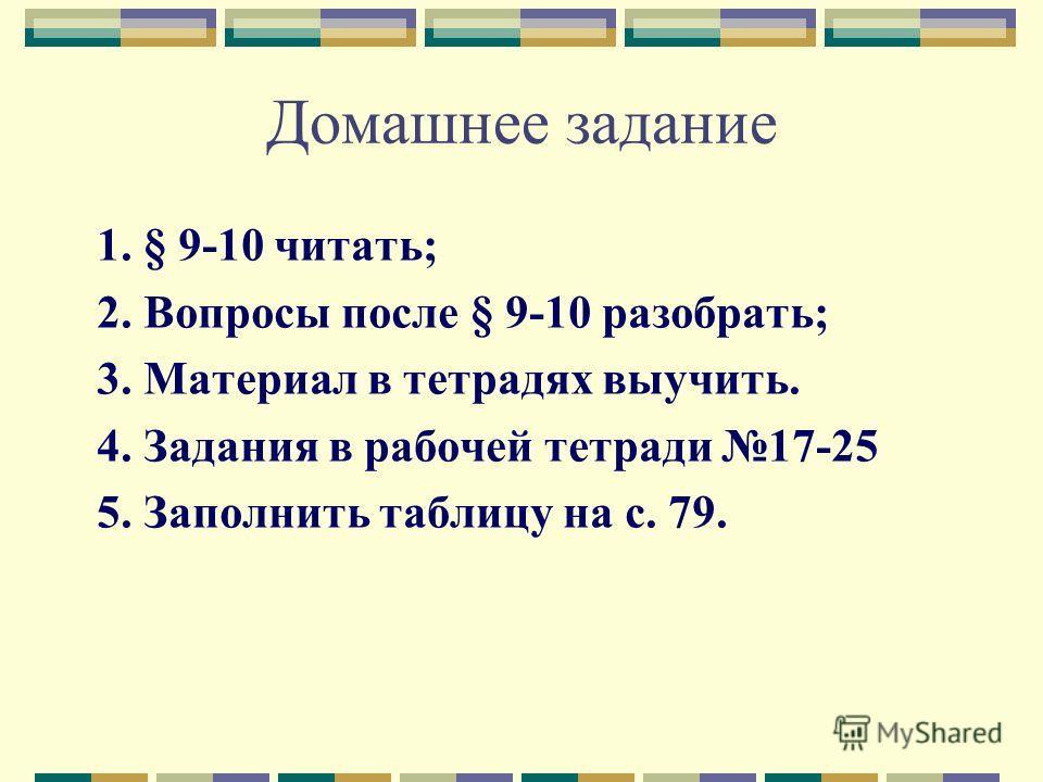 Домашнее задание 1. § 9-10 читать; 2. Вопросы после § 9-10 разобрать; 3. Материал в тетрадях выучить. 4. Задания в рабочей тетради 17-25 5. Заполнить таблицу на с. 79.