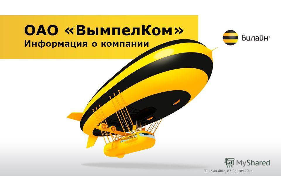 © «Билайн», БЕ Россия 2014 ОАО «Вымпел Ком» Информация о компании