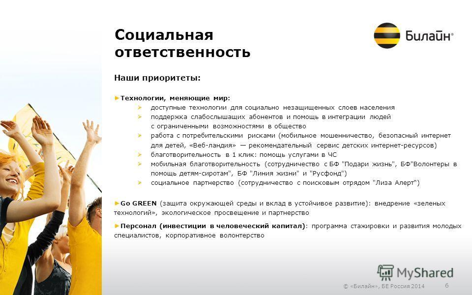 © «Билайн», БЕ Россия 2014 6 Социальная ответственность Наши приоритеты: Технологии, меняющие мир: доступные технологии для социально незащищенных слоев населения поддержка слабослышащих абонентов и помощь в интеграции людей с ограниченными возможнос