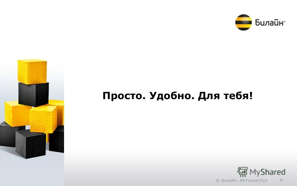 © «Билайн», БЕ Россия 2014 8 Просто. Удобно. Для тебя!