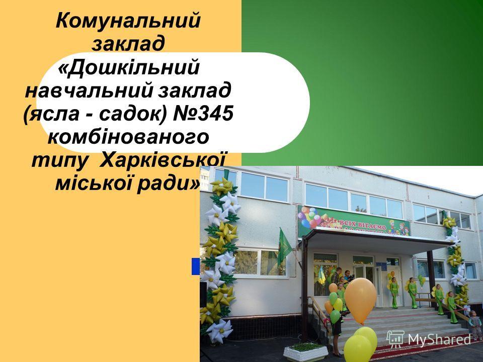 Комунальний заклад «Дошкільний навчальний заклад (ясла - садок) 345 комбінованого типу Харківської міської ради»