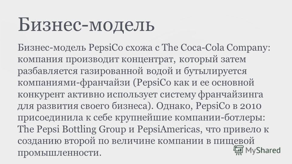 Бизнес-модель Бизнес-модель PepsiCo схожа с The Coca-Cola Company: компания производит концентрат, который затем разбавляется газированной водой и бутылируется компаниями-франчайзи (PepsiCo как и ее основной конкурент активно использует систему франч