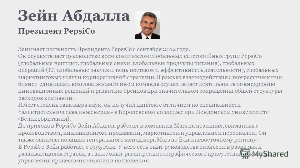 Зейн Абдалла Президент PepsiCo Занимает должность Президента PepsiCo с сентября 2012 года. Он осуществляет руководство всем комплексом глобальных категорийных групп PepsiCo (глобальные напитки, глобальные снеки, глобальные продукты питания), глобальн