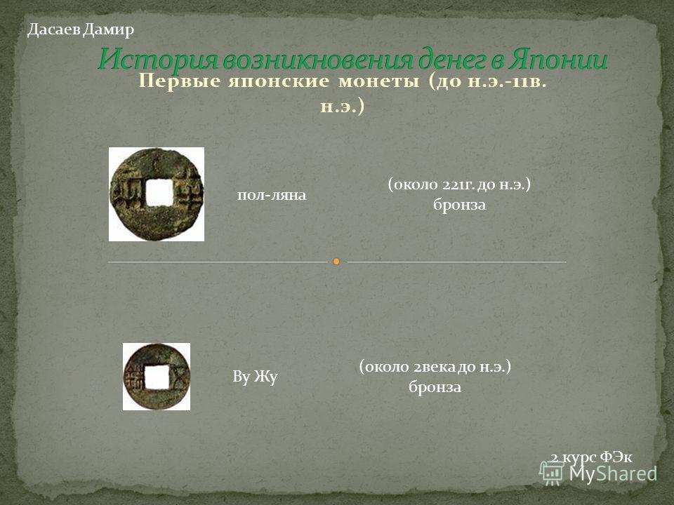 Первые японские монеты (до н.э.-11 в. н.э.) пол-ляна (около 221 г. до н.э.) бронза Ву Жу (около 2 века до н.э.) бронза Дасаев Дамир 2 курс ФЭк