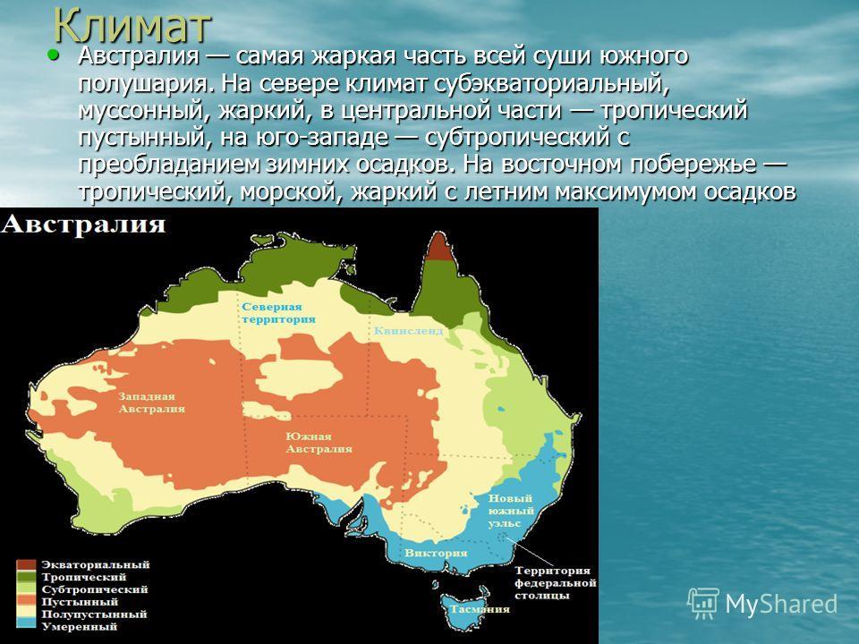 Климат Австралия самая жаркая часть всей суши южного полушария. На севере климат субэкваториальный, муссонный, жаркий, в центральной части тропический пустынный, на юго-западе субтропический с преобладанием зимних осадков. На восточном побережье троп