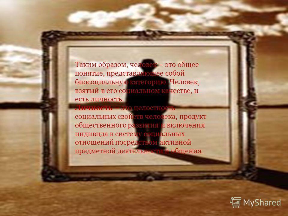 Таким образом, человек – это общее понятие, представляющее собой биосоциальную категорию. Человек, взятый в его социальном качестве, и есть личность. Личность – это целостность социальных свойств человека, продукт общественного развития и включения и