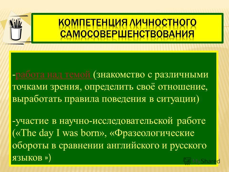 -работа над темой (знакомство с различными точками зрения, определить своё отношение, выработать правила поведения в ситуации)работа над темой -участие в научно-исследовательской работе («The day I was born», «Фразеологические обороты в сравнении анг