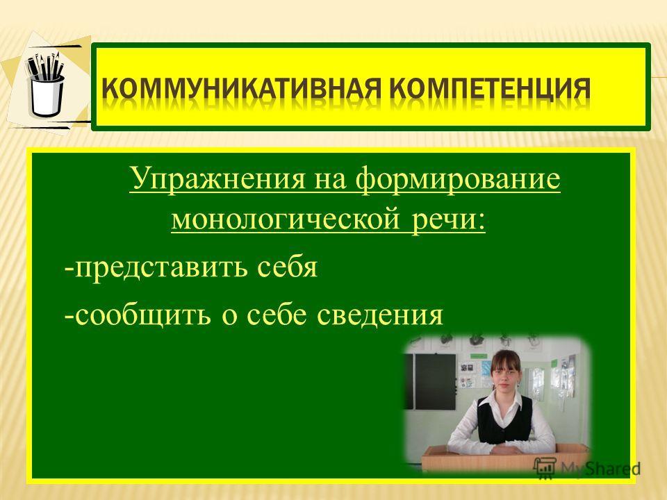 Упражнения на формирование монологической речи: -представить себя -сообщить о себе сведения