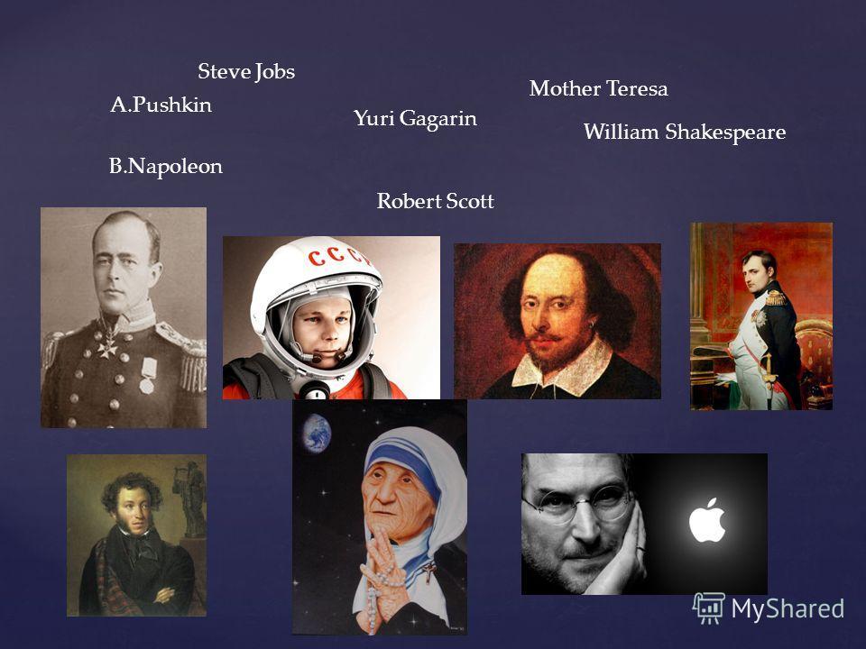 A.Pushkin Yuri Gagarin William Shakespeare B.Napoleon Steve Jobs Robert Scott Mother Teresa
