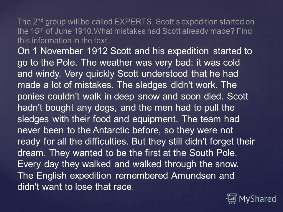 The 2 nd group will be called EXPERTS. Scotts expedition started on the 15 th of June 1910. What mistakes had Scott already made? Find this information in the text. On 1 November 1912 Scott and his expedition started to go to the Pole. The weather wa