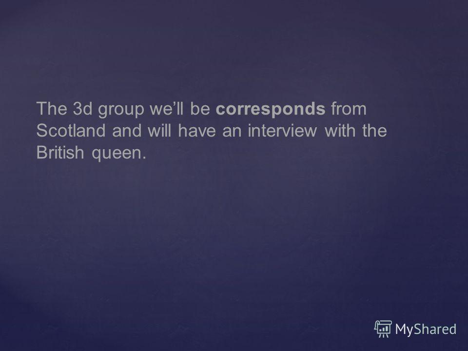 The 3d group well be corresponds from Scotland and will have an interview with the British queen.