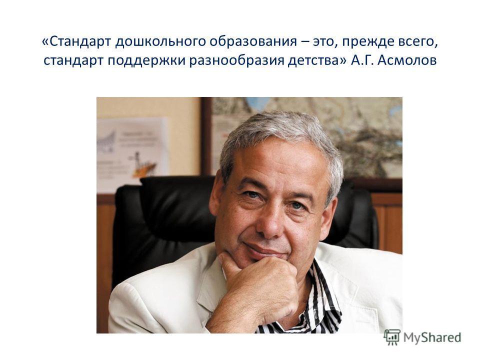 «Стандарт дошкольного образования – это, прежде всего, стандарт поддержки разнообразия детства» А.Г. Асмолов