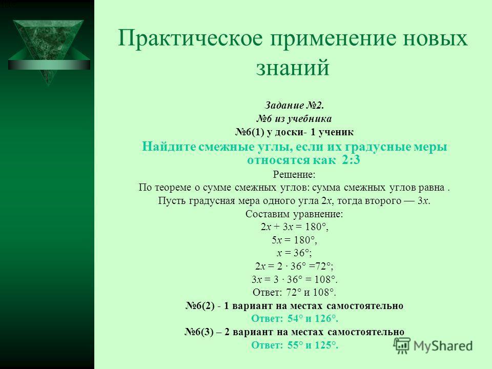 Практическое применение новых знаний Задание 2. 6 из учебника 6(1) у доски- 1 ученик Найдите смежные углы, если их градусные меры относятся как 2:3 Решение: По теореме о сумме смежных углов: сумма смежных углов равна. Пусть градусная мера одного угла