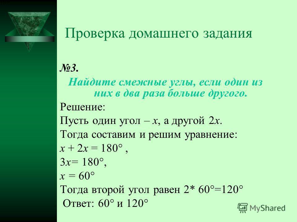 Проверка домашнего задания 3. Найдите смежные углы, если один из них в два раза больше другого. Решение: Пусть один угол – х, а другой 2 х. Тогда составим и решим уравнение: х + 2 х = 180°, 3 х= 180°, х = 60° Тогда второй угол равен 2* 60°=120° Ответ