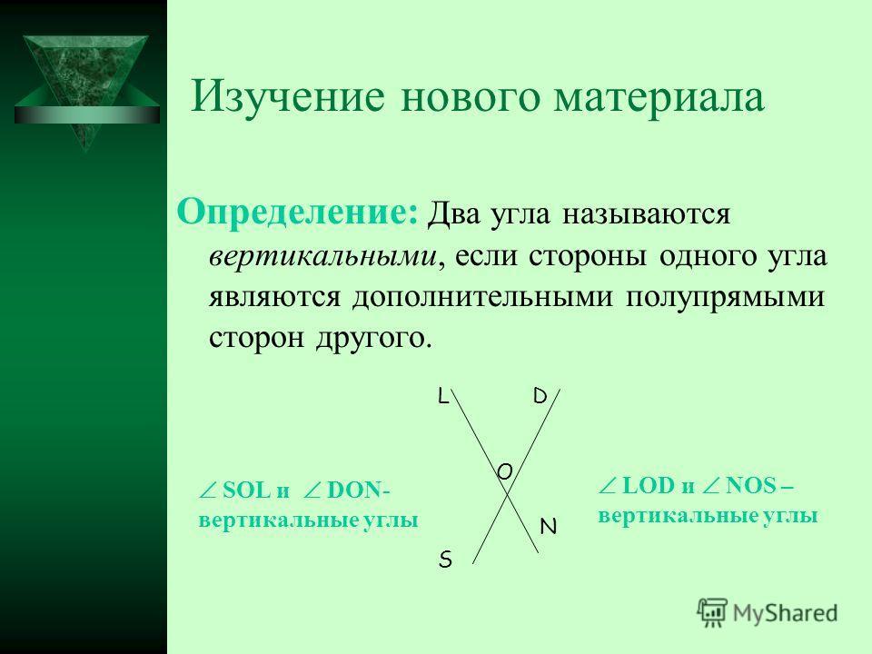 Изучение нового материала Определение: Два угла называются вертикальными, если стороны одного угла являются дополнительными полупрямыми сторон другого. L O D S N LOD и NOS – вертикальные углы SOL и DON- вертикальные углы