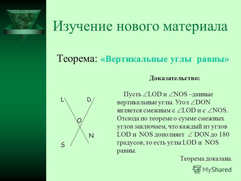 Изучение нового материала Теорема: «Вертикальные углы равны» L O D S N Доказательство: Пусть LOD и NOS –данные вертикальные углы. Угол DON является смежным с LOD и с NOS. Отсюда по теореме о сумме смежных углов заключаем, что каждый из углов LOD и NO