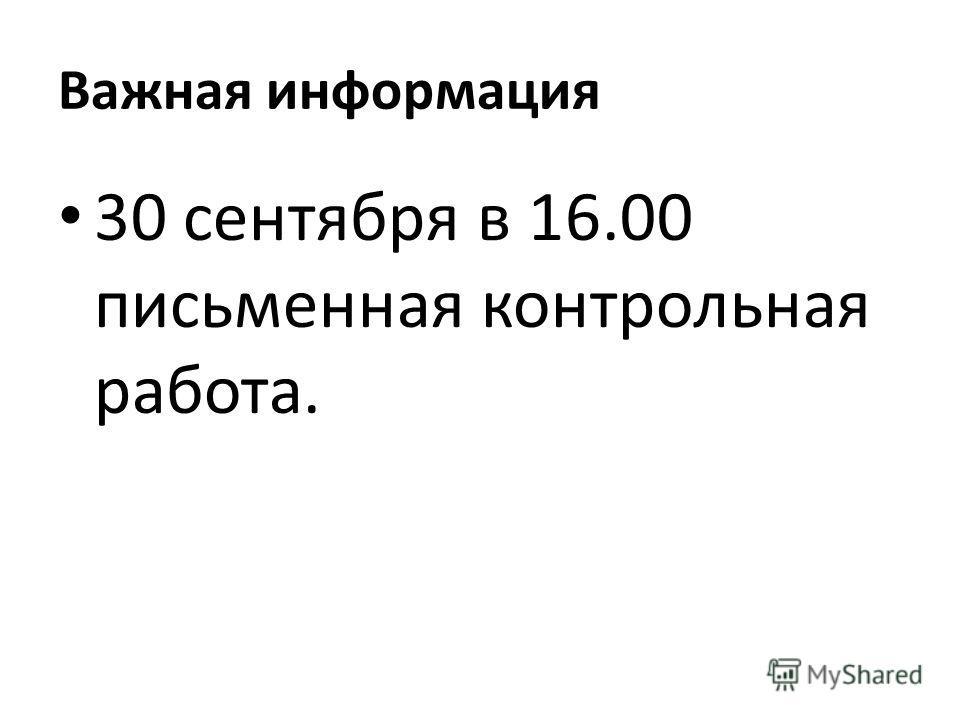 Важная информация 30 сентября в 16.00 письменная контрольная работа.