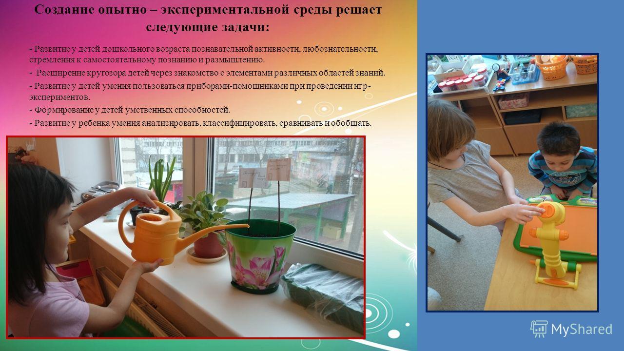 Создание опытно – экспериментальной среды решает следующие задачи: - Развитие у детей дошкольного возраста познавательной активности, любознательности, стремления к самостоятельному познанию и размышлению. - Расширение кругозора детей через знакомств