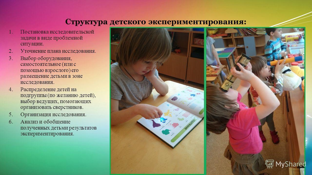 Структура детского экспериментирования: 1. Постановка исследовательской задачи в виде проблемной ситуации. 2. Уточнение плана исследования. 3. Выбор оборудования, самостоятельное (или с помощью взрослого) его размещение детьми в зоне исследования. 4.