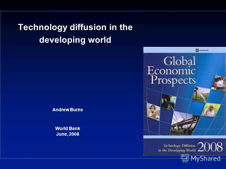 Technology diffusion in the developing world Andrew Burns World Bank June, 2008