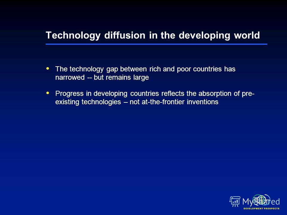 Technology diffusion in the developing world The technology gap between rich and poor countries has narrowed -- but remains large Progress in developing countries reflects the absorption of pre- existing technologies – not at-the-frontier inventions