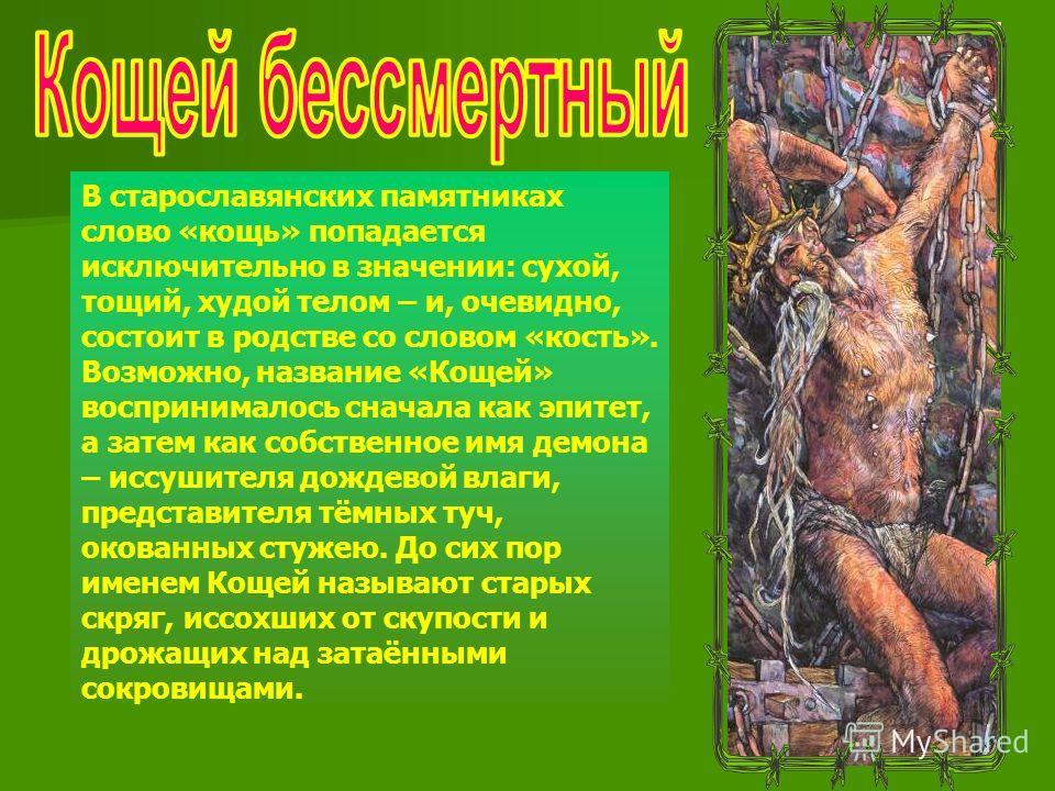 В старославянских памятниках слово «конь» попадается исключительно в значении: сухой, тощий, худой телом – и, очевидно, состоит в родстве со словом «кость». Возможно, название «Кощей» воспринималось сначала как эпитет, а затем как собственное имя дем
