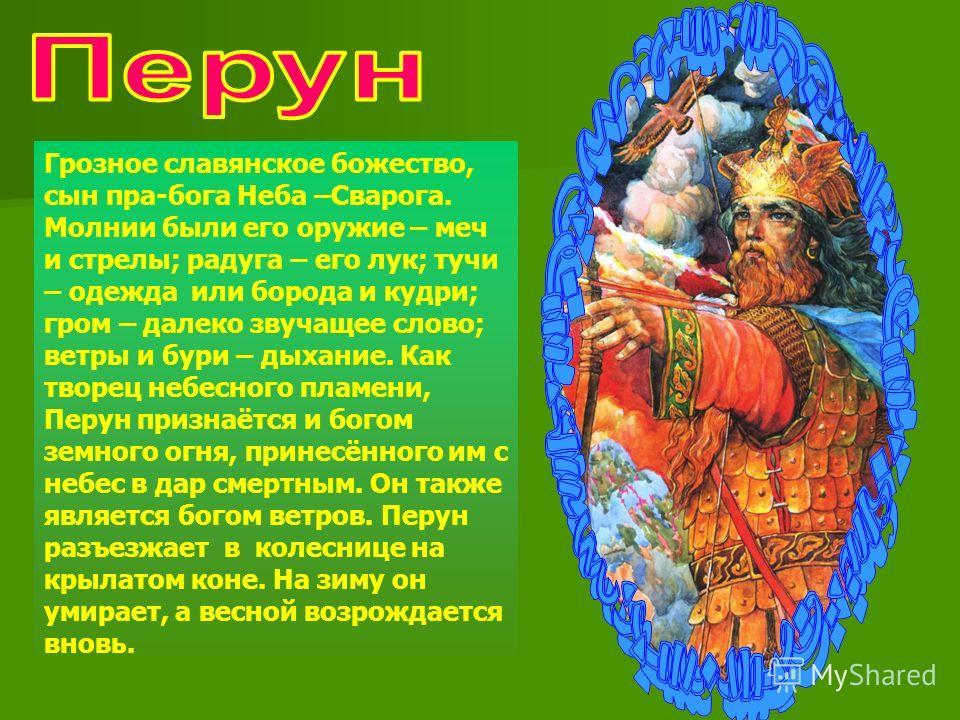Грозное славянское божество, сын пра-бога Неба –Сварога. Молнии были его оружие – меч и стрелы; радуга – его лук; тучи – одежда или борода и кудри; гром – далеко звучащее слово; ветры и бури – дыхание. Как творец небесного пламени, Перун признаётся и