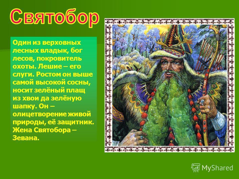 Один из верховных лесных владык, бог лесов, покровитель охоты. Лешие – его слуги. Ростом он выше самой высокой сосны, носит зелёный плащ из хвои да зелёную шапку. Он – олицетворение живой природы, её защитник. Жена Святобора – Зевана.