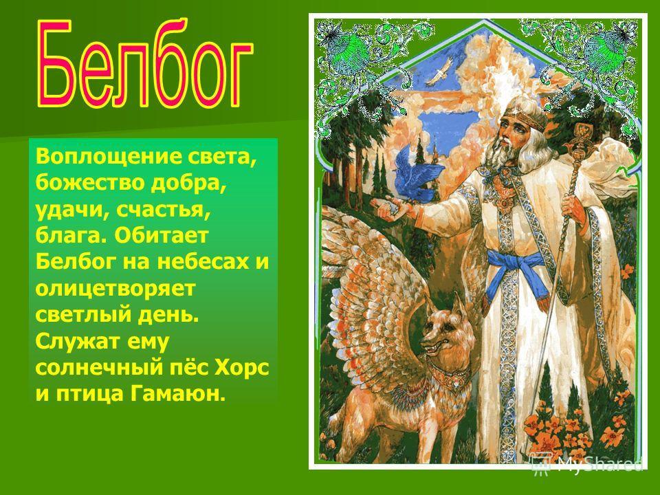 Воплощение света, божество добра, удачи, счастья, блага. Обитает Белбог на небесах и олицетворяет светлый день. Служат ему солнечный пёс Хорс и птица Гамаюн.