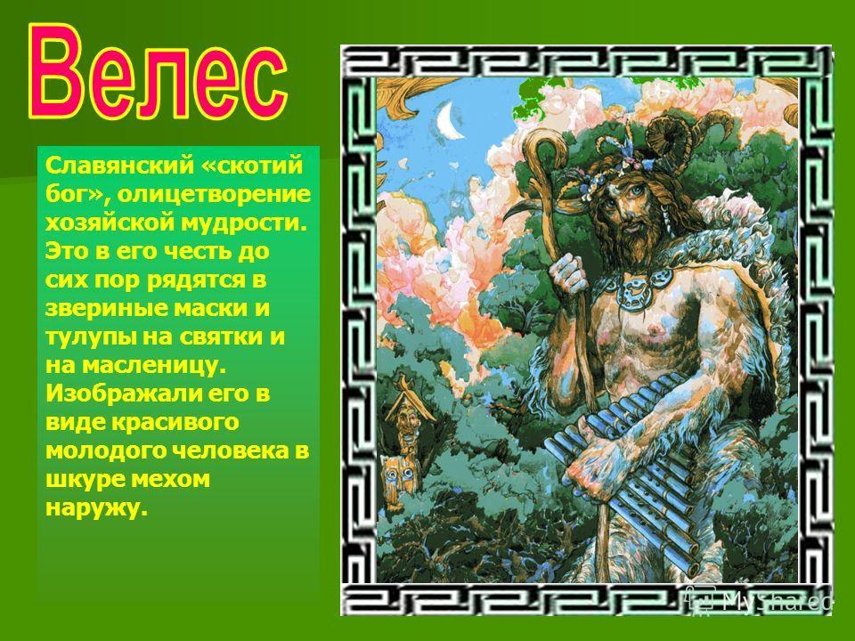 Славянский «скотий бог», олицетворение хозяйской мудрости. Это в его честь до сих пор рядятся в звериные маски и тулупы на святки и на масленицу. Изображали его в виде красивого молодого человека в шкуре мехом наружу.