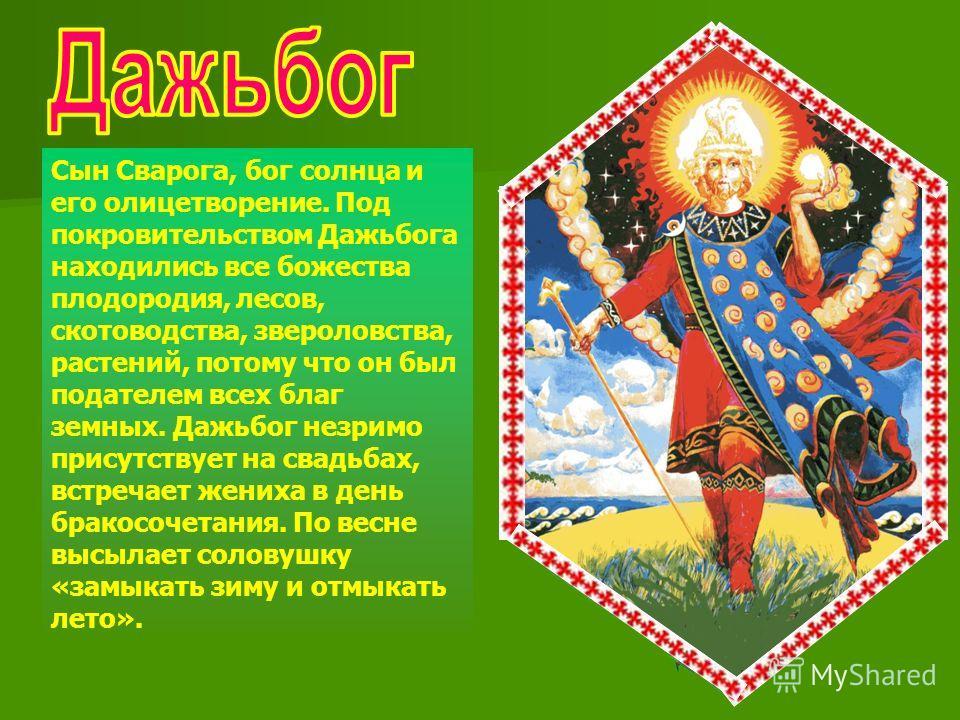 Сын Сварога, бог солнца и его олицетворение. Под покровительством Дажьбога находились все божества плодородия, лесов, скотоводства, звероловства, растений, потому что он был подателем всех благ земных. Дажьбог незримо присутствует на свадьбах, встреч