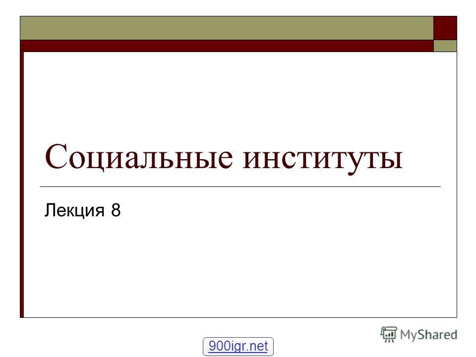 Социальные институты Лекция 8 900igr.net