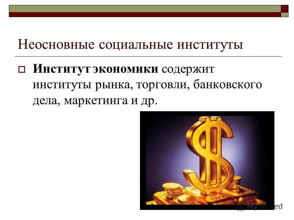 Неосновные социальные институты Институт экономики содержит институты рынка, торговли, банковского дела, маркетинга и др.