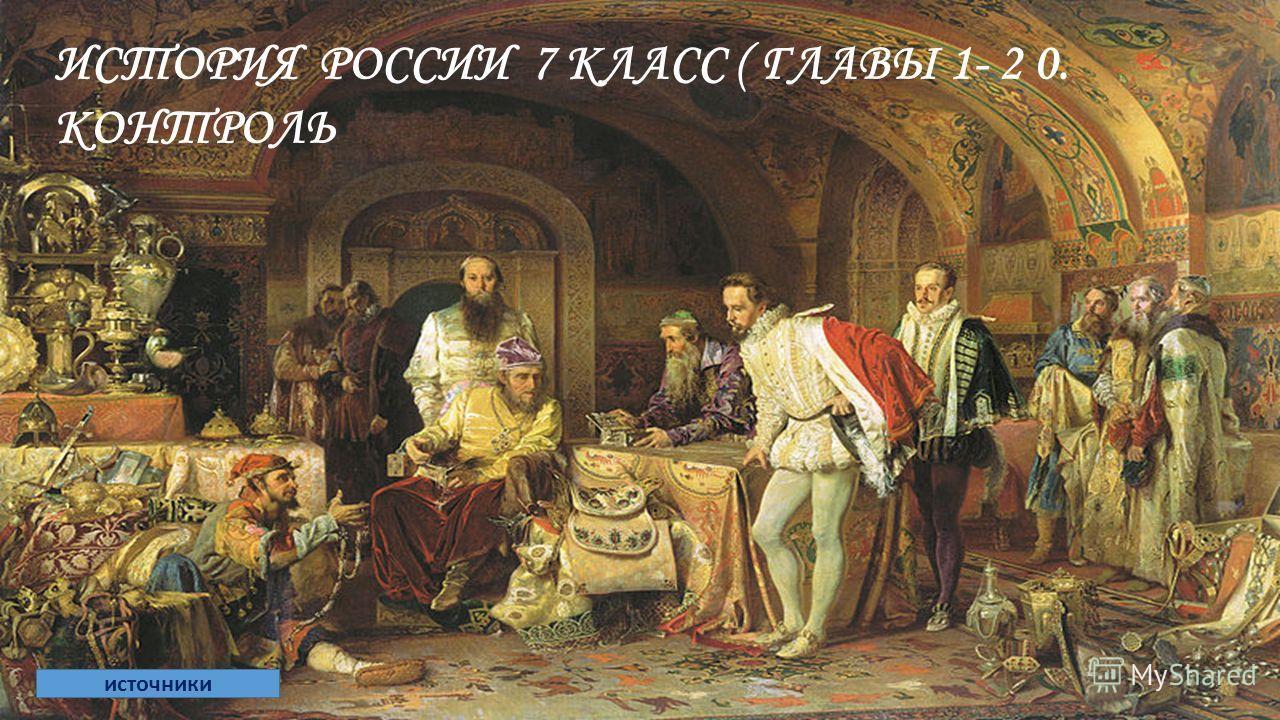 ИСТОРИЯ РОССИИ 7 КЛАСС ( ГЛАВЫ 1- 2 0. КОНТРОЛЬ источники