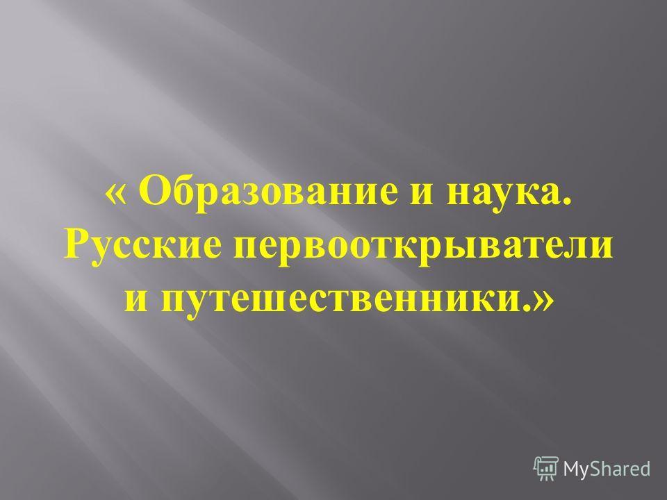 « Образование и наука. Русские первооткрыватели и путешественники.»