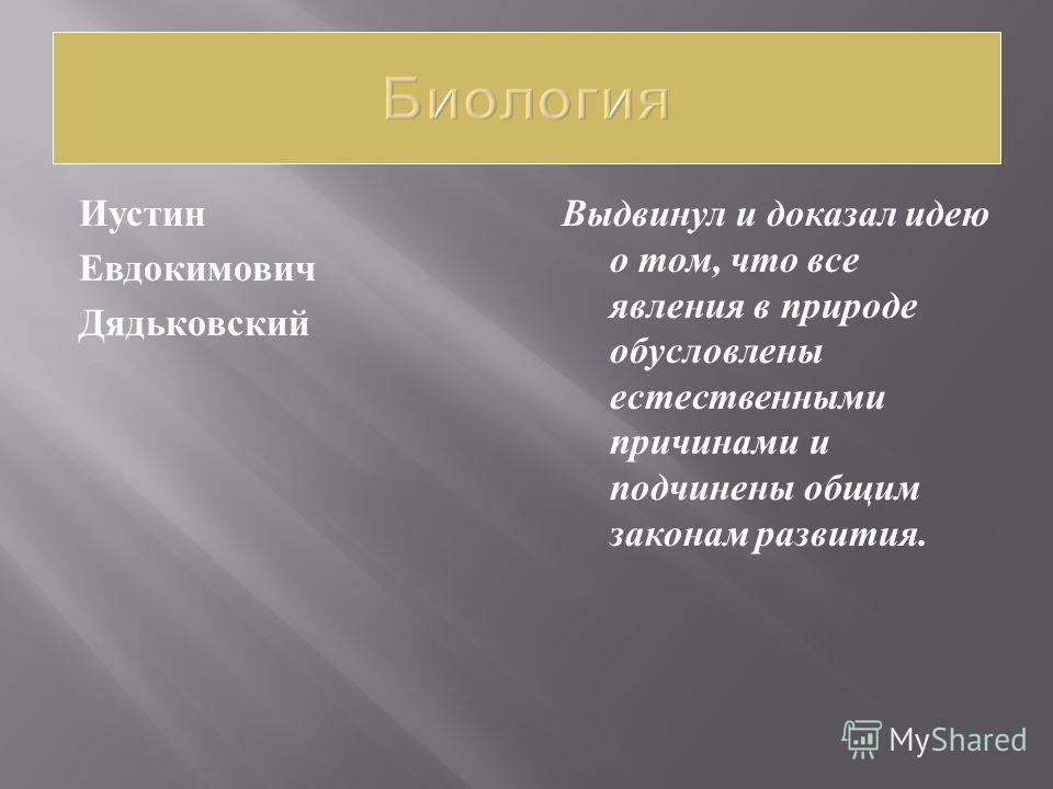 Иустин Евдокимович Дядьковский Выдвинул и доказал идею о том, что все явления в природе обусловлены естественными причинами и подчинены общим законам развития.