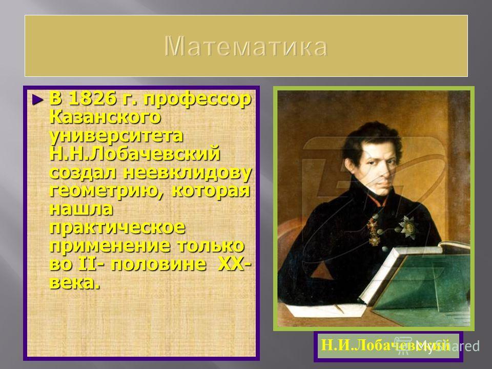 В 1826 г. профессор Казанского университета Н.Н.Лобачевский создал неевклидову геометрию, которая нашла практическое применение только во II- половине XX- века. В 1826 г. профессор Казанского университета Н.Н.Лобачевский создал неевклидову геометрию,