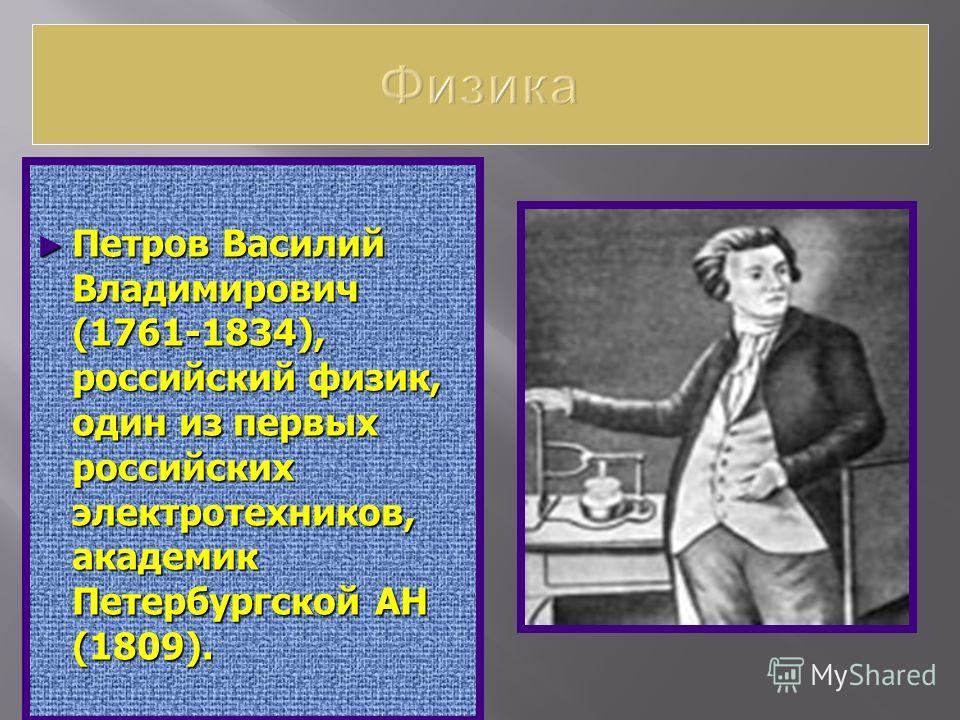 Петров Василий Владимирович (1761-1834), российский физик, один из первых российских электротехников, академик Петербургской АН (1809). Петров Василий Владимирович (1761-1834), российский физик, один из первых российских электротехников, академик Пет