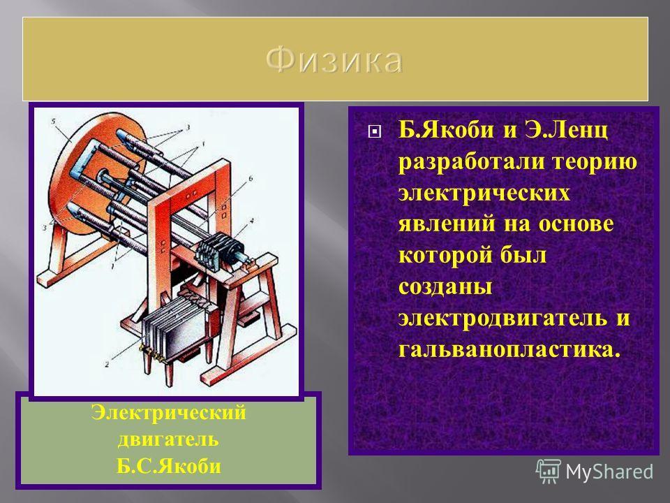 Б. Якоби и Э. Ленц разработали теорию электрических явлений на основе которой был созданы электродвигатель и гальванопластика. Электрический двигатель Б.С.Якоби