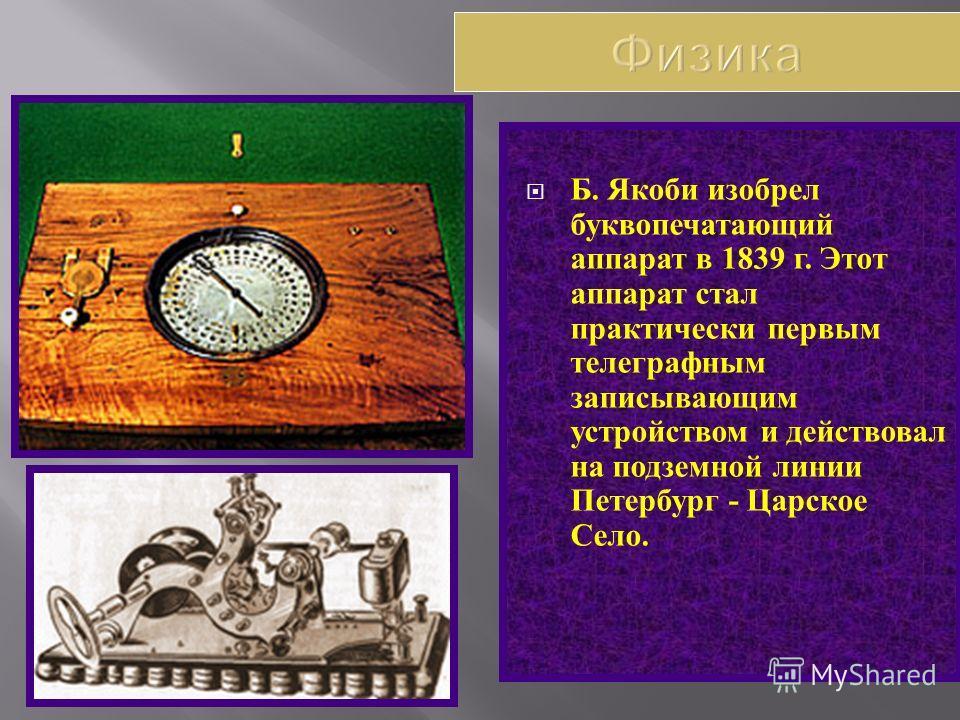 Б. Якоби изобрел буквопечатающий аппарат в 1839 г. Этот аппарат стал практически первым телеграфным записывающим устройством и действовал на подземной линии Петербург - Царское Село.