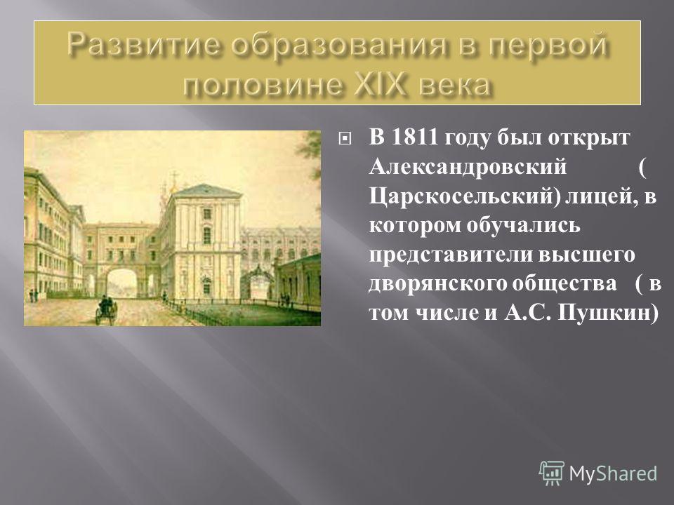 В 1811 году был открыт Александровский ( Царскосельский ) лицей, в котором обучались представители высшего дворянского общества ( в том числе и А. С. Пушкин )