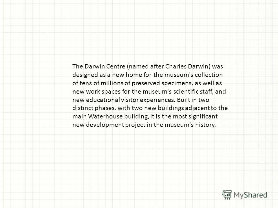 The Darwin Centre (named after Charles Darwin) was designed as a new home for the museum's collection of tens of millions of preserved specimens, as well as new work spaces for the museum's scientific staff, and new educational visitor experiences. B