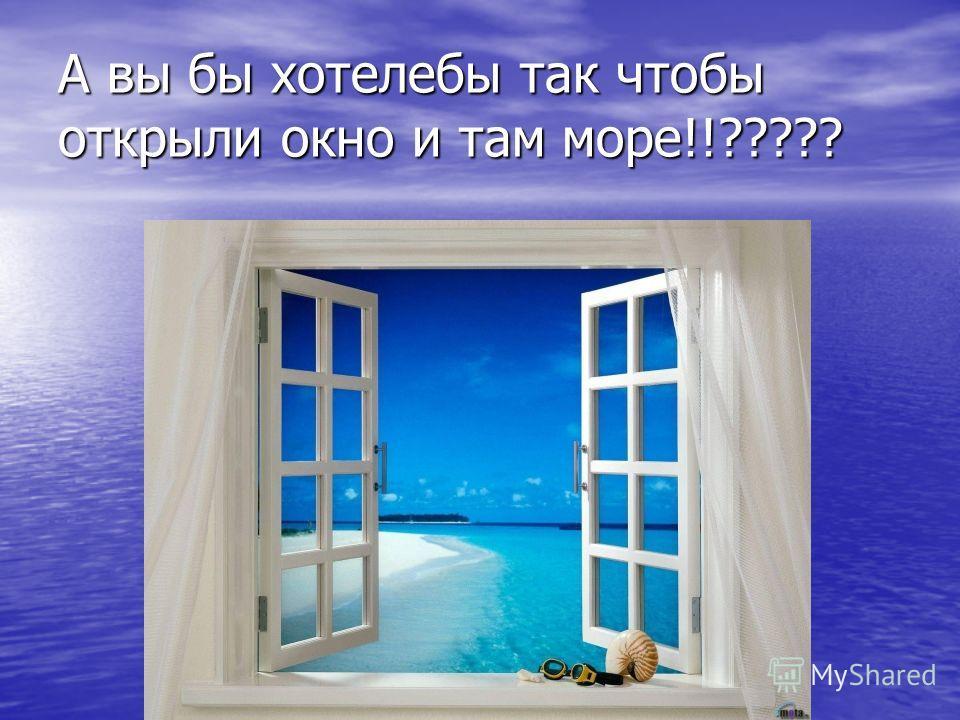 А вы бы хотелибы так чтобы открыли окно и там море!!?????