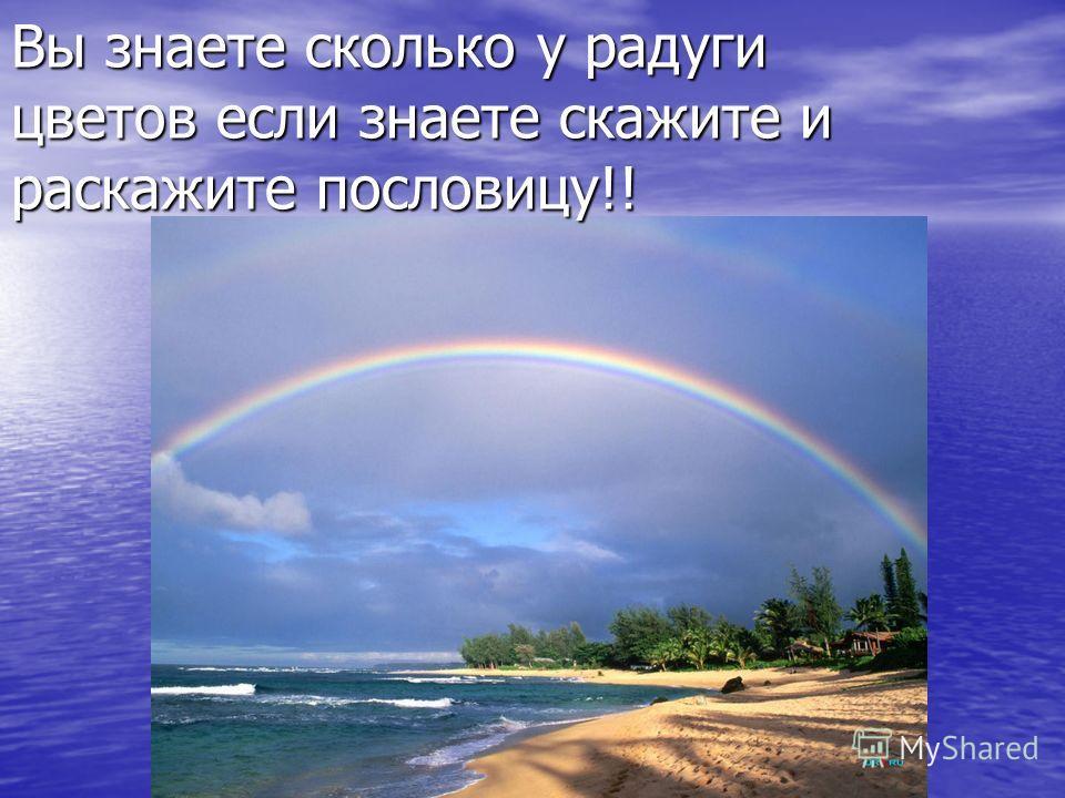 Вы знаете сколько у радуги цветов если знаете скажите и расскажите пословицу!!