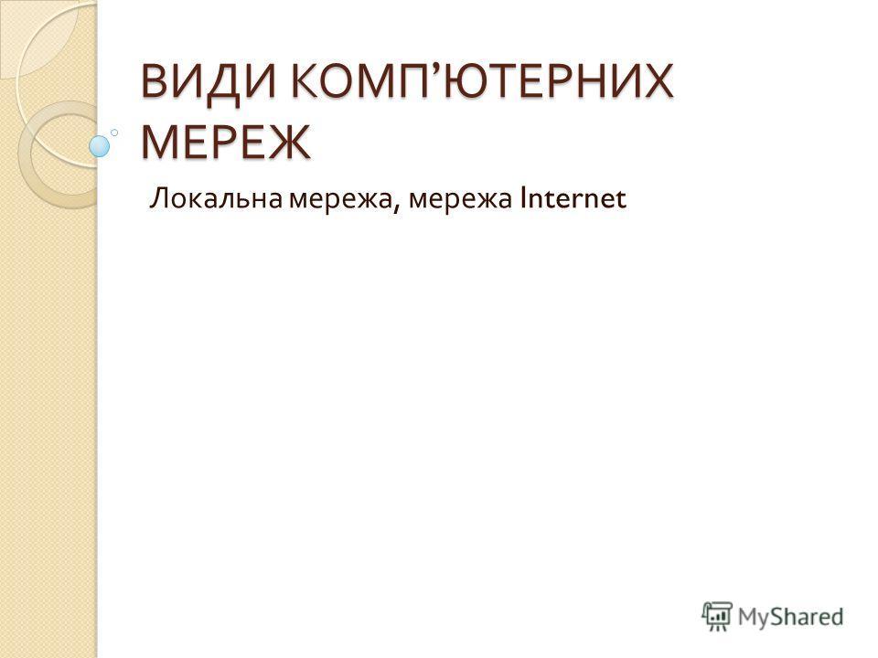 ВИДИ КОМП ЮТЕРНИХ МЕРЕЖ Локальна мережа, мережа Internet