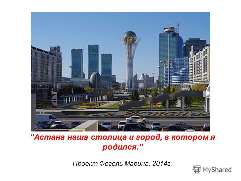 Астана наша столица и город, в котором я родился. Проект Фогель Марина, 2014 г.